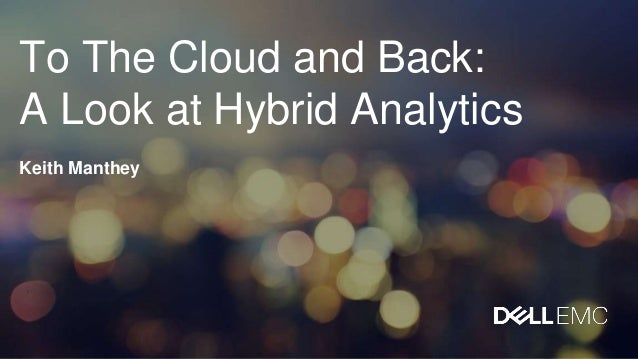 To The Cloud and Back: A Look at Hybrid Analytics Keith Manthey