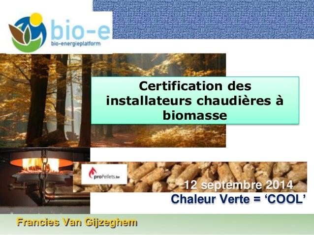 Francies Van Gijzeghem  Certification des  installateurs chaudières à  biomasse  12 septembre 2014  Chaleur Verte = 'COOL'