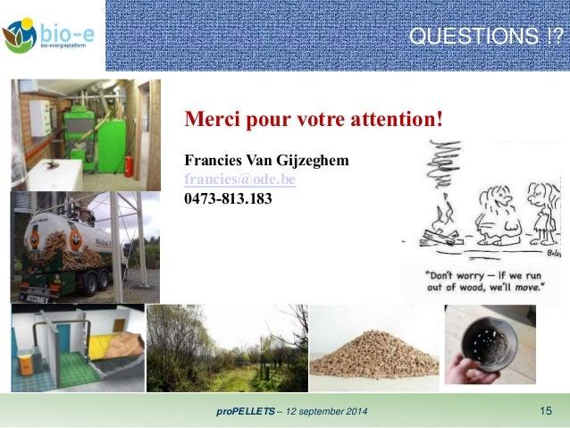 QUESTIONS !?  Merci pour votre attention!  Francies Van Gijzeghem  francies@ode.be  0473-813.183  proPELLETS – 12 septembe...