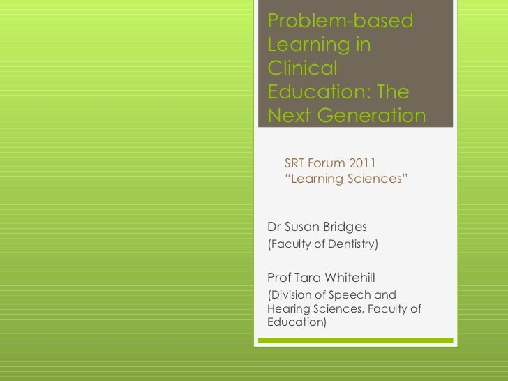 Problem-based Learning in Clinical Education: The Next Generation Dr Susan Bridges  (Faculty of Dentistry) Prof Tara White...