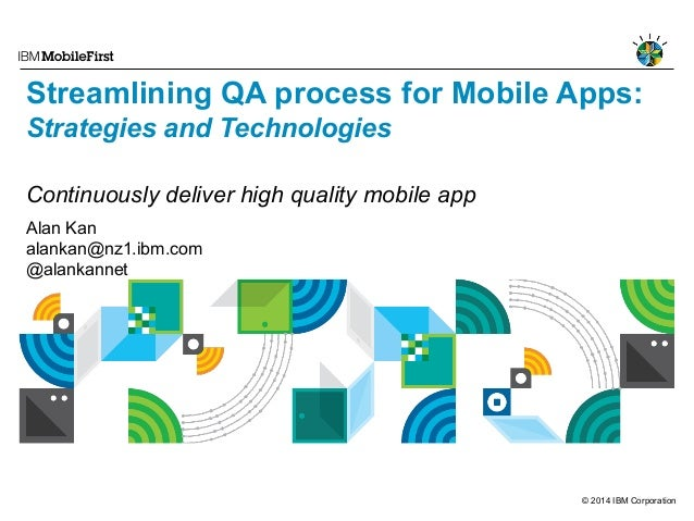 © 2014 IBM Corporation Streamlining QA process for Mobile Apps: Strategies and Technologies Continuously deliver high qual...