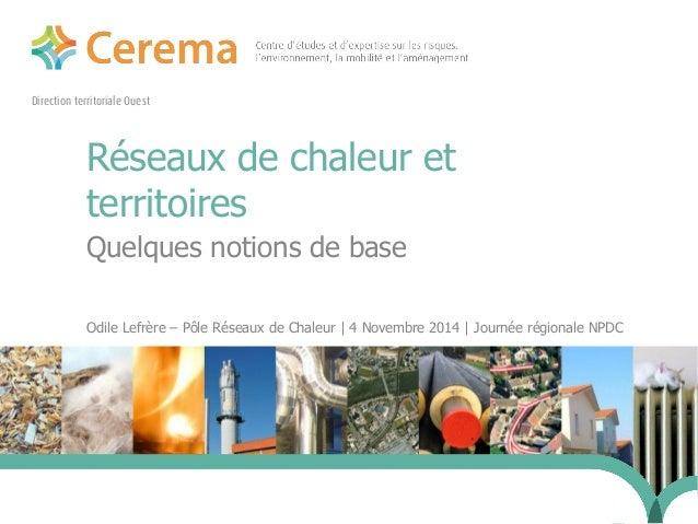 Direction territoriale Ouest  Réseaux de chaleur et  territoires  Quelques notions de base  Odile Lefrère – Pôle Réseaux d...