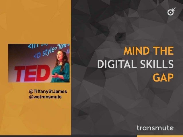 MIND THE  DIGITAL SKILLS  GAP  @TiffanyStJames  @wetransmute