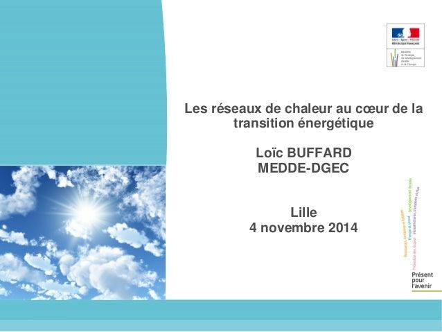Les réseaux de chaleur au coeur de la  transition énergétique  Loïc BUFFARD  MEDDE-DGEC  Lille  4 novembre 2014