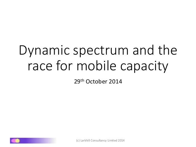 Dynamic spectrum and the  race for mobile capacity  29th October 2014  (c) Larkhill Consultancy Limited 2014