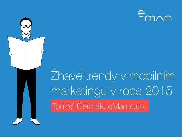 Žhavé trendy v mobilním  marketingu v roce 2015  Tomáš Čermák, eMan s.r.o.