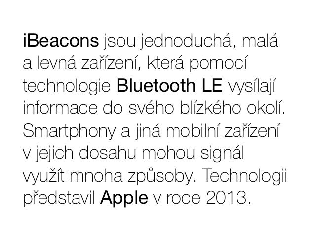 iBeacons jsou jednoduchá, malá  a levná zařízení, která pomocí  technologie Bluetooth LE vysílají  informace do svého blíz...