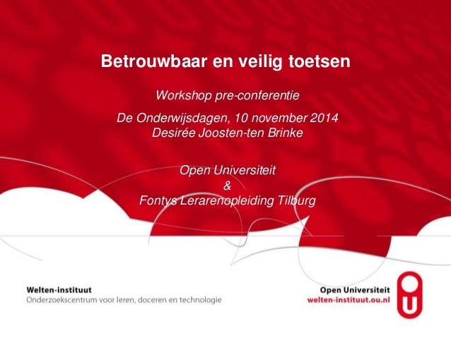 Betrouwbaar en veilig toetsen  Workshop pre-conferentie  De Onderwijsdagen, 10 november 2014  Desirée Joosten-ten Brinke  ...