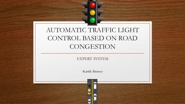 AUTOMATIC TRAFFIC LIGHT CONTROL BASED ON ROAD CONGESTION EXPERT SYSTEM -Kartik Shenoy-