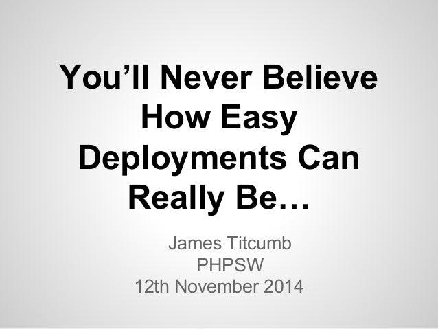 You'll Never Believe  How Easy  Deployments Can  Really Be…  James Titcumb  PHPSW  12th November 2014
