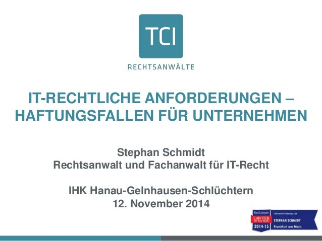 IT-RECHTLICHE ANFORDERUNGEN –  HAFTUNGSFALLEN FÜR UNTERNEHMEN  Stephan Schmidt  Rechtsanwalt und Fachanwalt für IT-Recht  ...