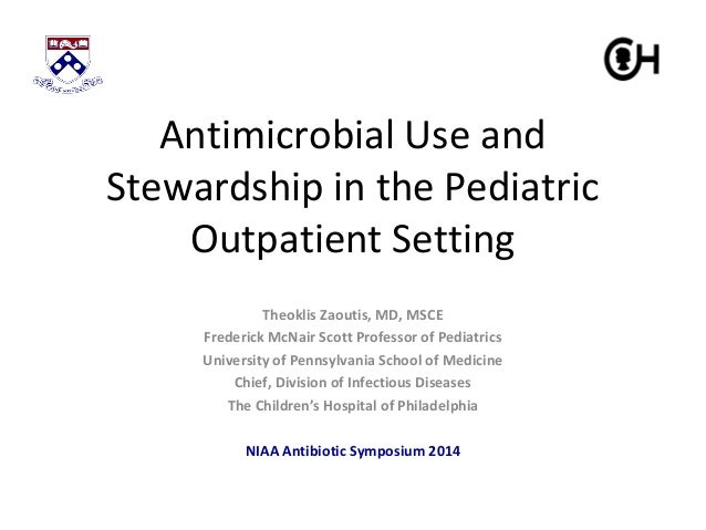 Antimicrobial Use and  Stewardship in the Pediatric  Outpatient Setting  Theoklis Zaoutis, MD, MSCE  Frederick McNair Scot...
