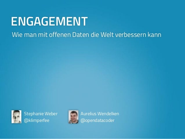 ENGAGEMENT  Wie man mit offenen Daten die Welt verbessern kann  Stephanie Weber  @klimperfee  Aurelius Wendelken  @opendat...