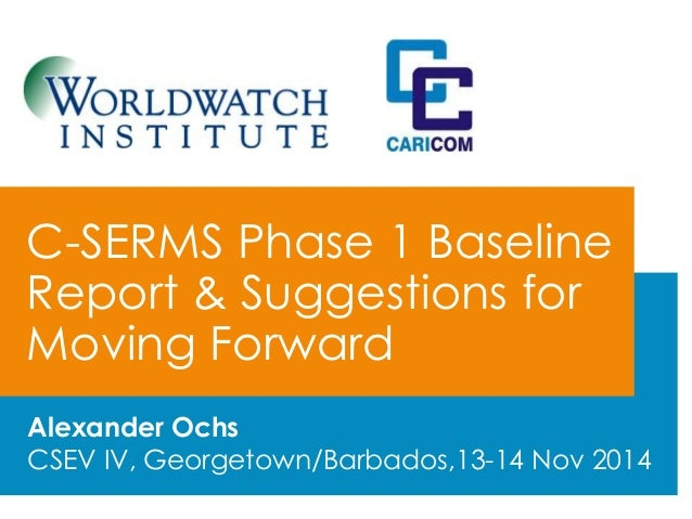 C-SERMS Phase 1 Baseline  Report & Suggestions for  Moving Forward  Alexander Ochs  CSEV IV, Georgetown/Barbados,13-14 Nov...