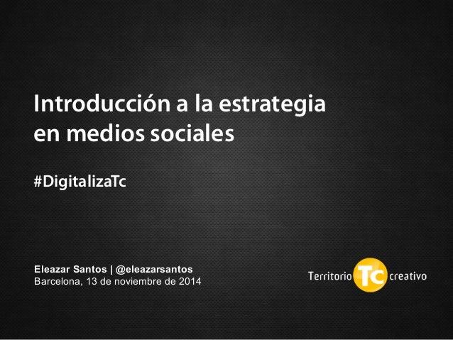 Introducción a la estrategia en medios sociales  #DigitalizaTc Eleazar Santos | @eleazarsantos Barcelona, 13 de noviembre...