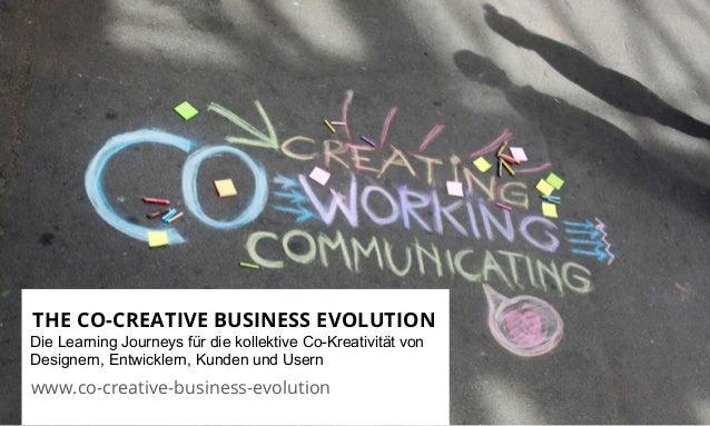 THE CO-CREATIVE BUSINESS EVOLUTION  Die Learning Journeys für die kollektive Co-Kreativität von  Designern, Entwicklern, K...