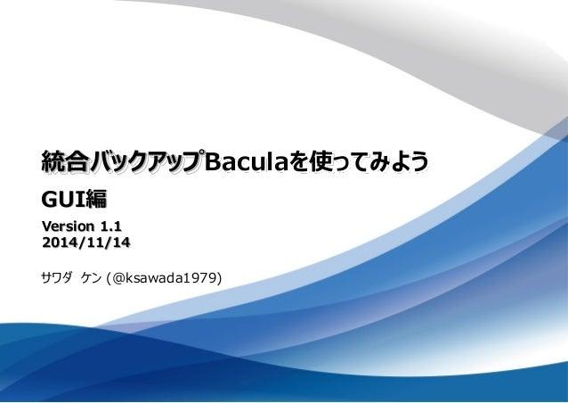 統合バックアップBaculaを使ってみよう GUI編 サワダ ケン (@ksawada1979) Version 1.1 2014/11/14
