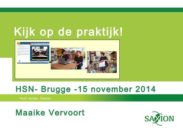 Kijk op de praktijk!  HSN- Brugge -15 november 2014  Kom verder. Saxion.  Maaike Vervoort
