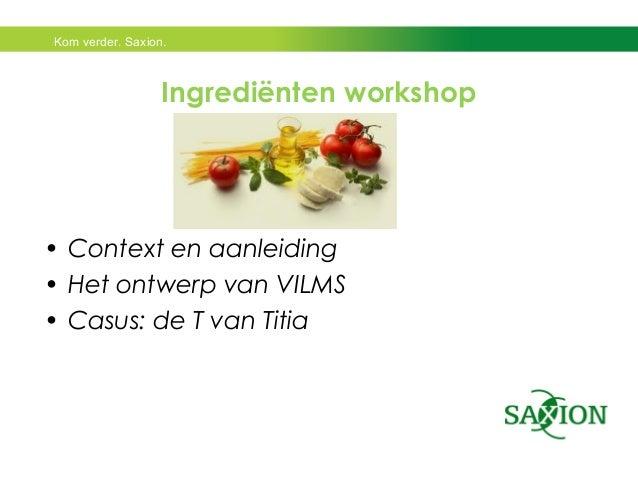 Kom verder. Saxion.  Ingrediënten workshop  • Context en aanleiding  • Het ontwerp van VILMS  • Casus: de T van Titia