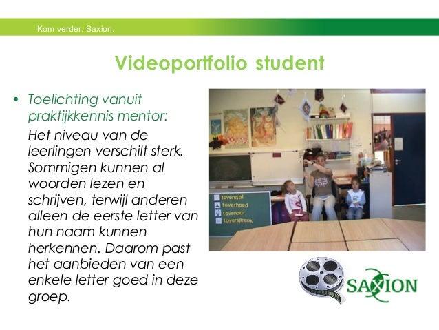 Kom verder. Saxion.  Videoportfolio student  • Toelichting vanuit  praktijkkennis mentor:  Het niveau van de  leerlingen v...