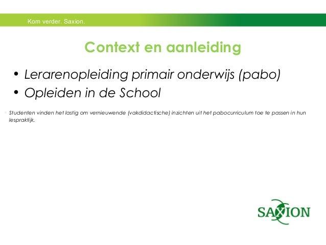 Kom verder. Saxion.  Context en aanleiding  • Lerarenopleiding primair onderwijs (pabo)  • Opleiden in de School  Student...