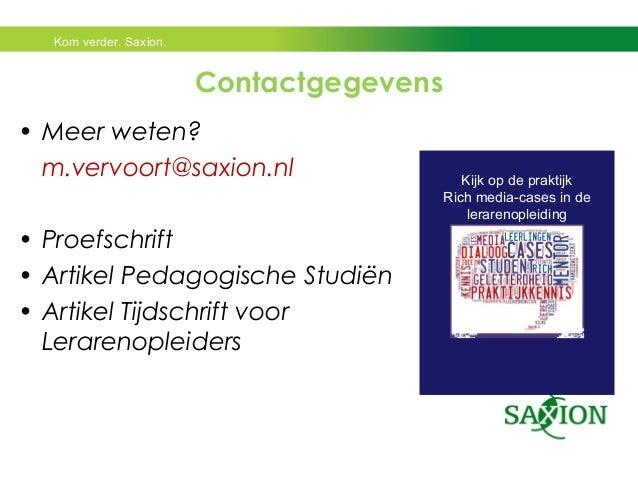 Kom verder. Saxion.  Kijk op de praktijk  Rich media-cases in de  lerarenopleiding  Contactgegevens  • Meer weten?  m.verv...