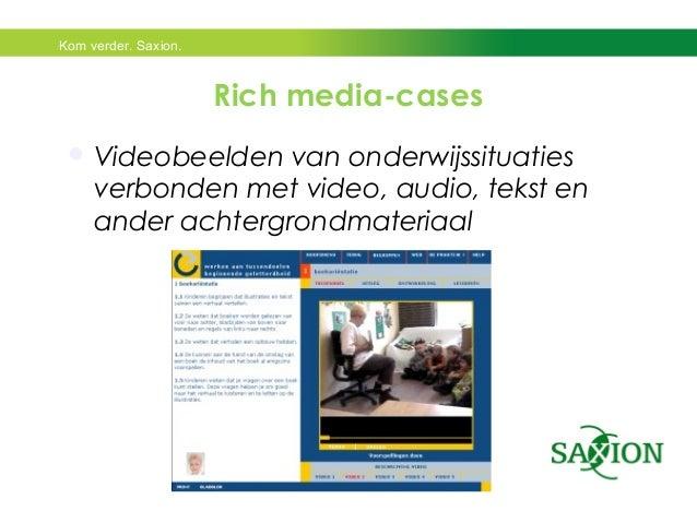 Kom verder. Saxion.  Rich media-cases  Videobeelden van onderwijssituaties  verbonden met video, audio, tekst en  ander a...