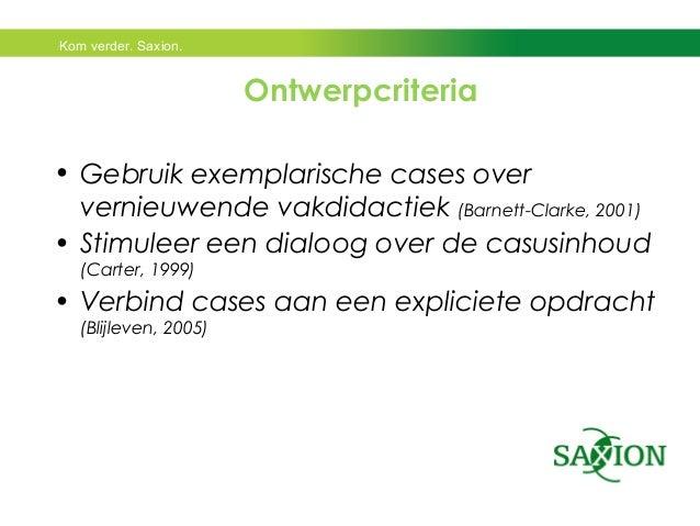 Kom verder. Saxion.  Ontwerpcriteria  • Gebruik exemplarische cases over  vernieuwende vakdidactiek (Barnett-Clarke, 2001)...