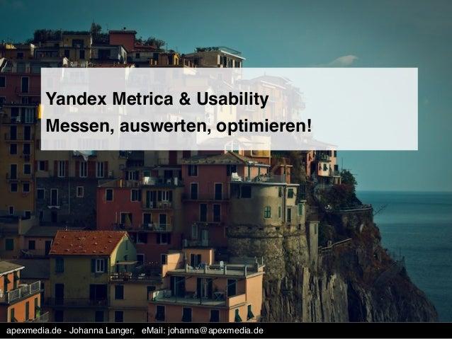 Yandex Metrica & Usability !  Messen, auswerten, optimieren!!  apexmedia.de - Johanna Langer, !eMail: johanna@apexmedia.de...