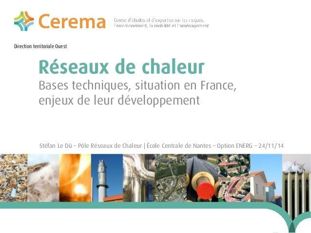 Direction territoriale Ouest  Réseaux de chaleur  Bases techniques, situation en France,  enjeux de leur développement  St...