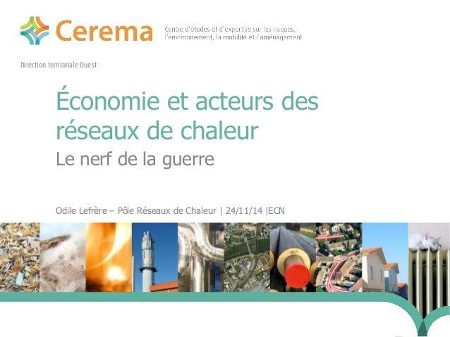 Direction territoriale Ouest  Économie et acteurs des  réseaux de chaleur  Le nerf de la guerre  Odile Lefrère – Pôle Rése...