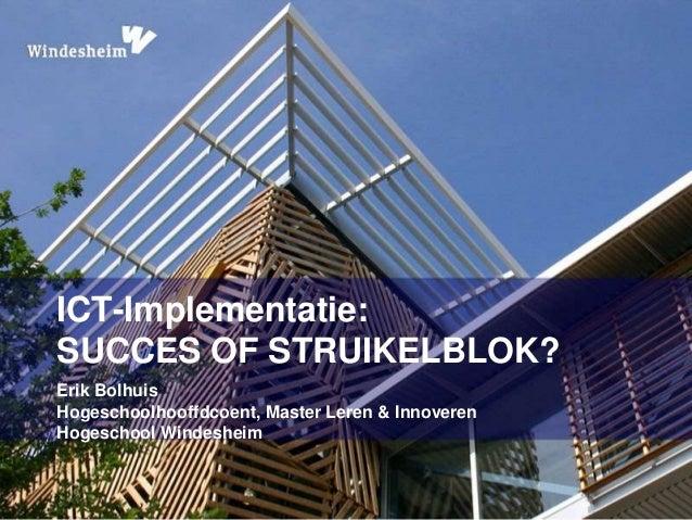 ICT-Implementatie:  SUCCES OF STRUIKELBLOK?  Erik Bolhuis  Hogeschoolhooffdcoent, Master Leren & Innoveren  Hogeschool Win...