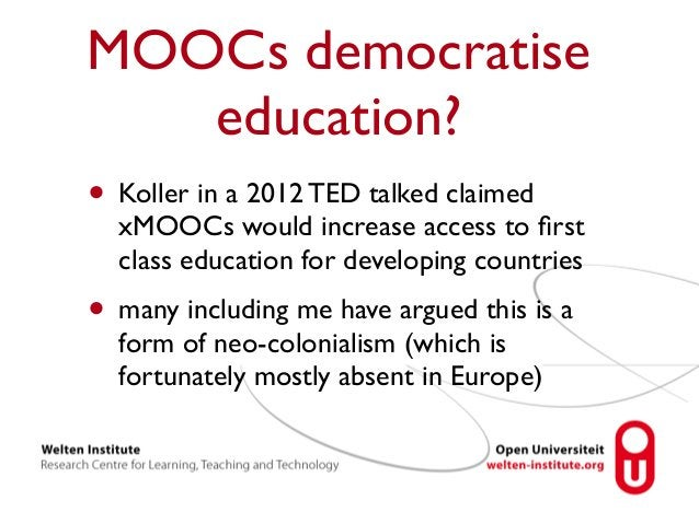 MOOCs democratise  education?  • Koller in a 2012 TED talked claimed  xMOOCs would increase access to first  class educati...