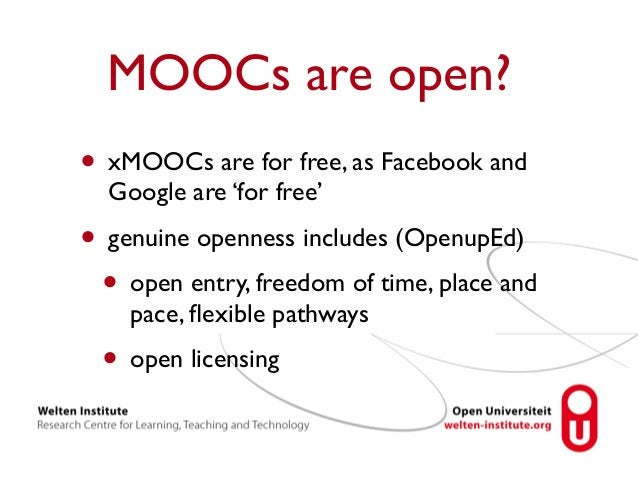 MOOCs are open?  • xMOOCs are for free, as Facebook and  Google are 'for free'  • genuine openness includes (OpenupEd)  • ...