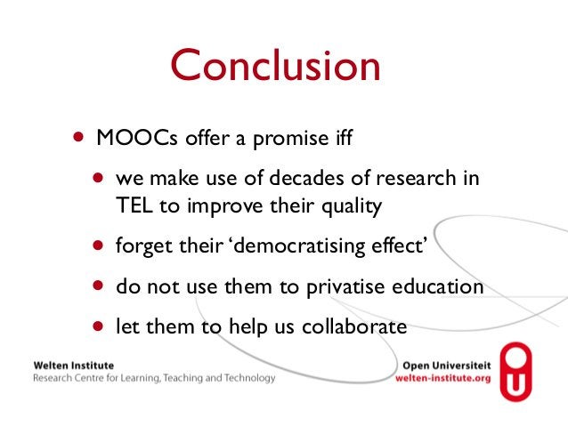Conclusion  • MOOCs offer a promise iff  • we make use of decades of research in  TEL to improve their quality  • forget t...