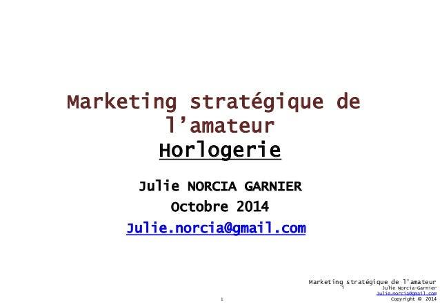 1  Marketing stratégique de l'amateur  Julie Norcia-Garnier  Julie.norcia@gmail.com  Copyright © 2014  Marketing stratégiq...