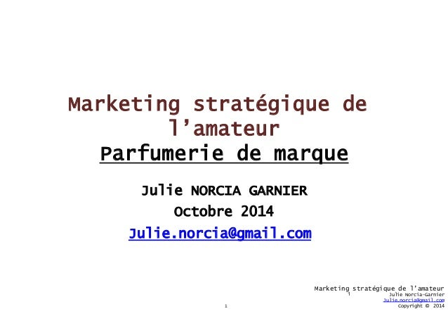 1  Marketing stratégique de l'amateur  Julie Norcia-Garnier  Julie.norcia@gmail.com  Copyright © 2014  Marketing stratégiq...