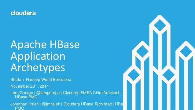 Apache HBase  Application  Archetypes  Strata + Hadoop World Barcelona.  November 20h , 2014  Lars George | @larsgeorge | ...