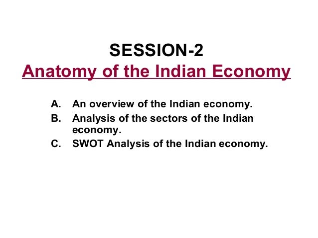 SESSION-2Anatomy of the Indian Economy   A.   An overview of the Indian economy.   B.   Analysis of the sectors of the Ind...