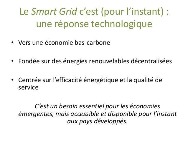 Le Smart Gridc'est (pour l'instant) : une réponse technologique  •Vers une économie bas-carbone  •Fondée sur des énergies ...