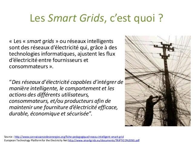 Les Smart Grids, c'est quoi ?  «Les «smart grids» ou réseaux intelligents sont des réseaux d'électricité qui, grâce à des ...