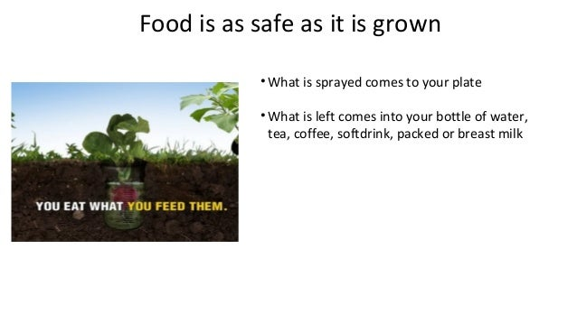 Food is as safe as it is grown  •What is sprayed comes to your plate  •What is left comes into your bottle of water,  tea,...