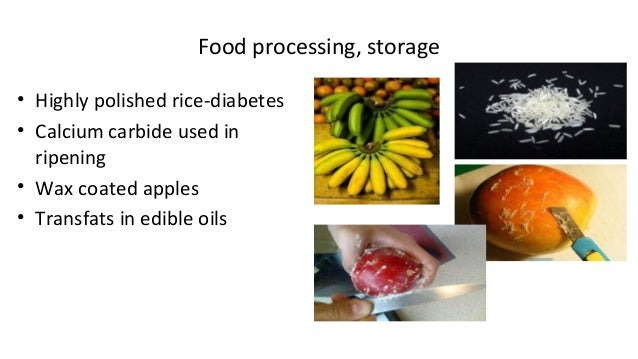 Food processing, storage  • Highly polished rice-diabetes  • Calcium carbide used in  ripening  • Wax coated apples  • Tra...