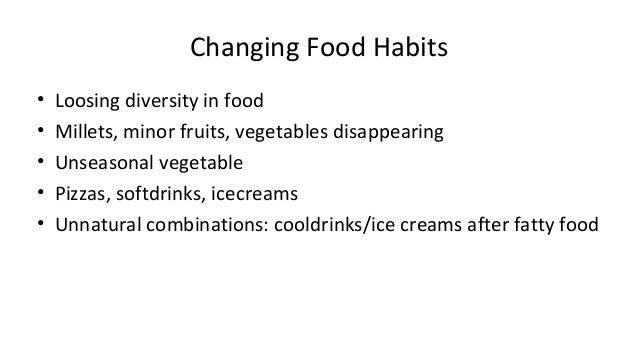Changing Food Habits  • Loosing diversity in food  • Millets, minor fruits, vegetables disappearing  • Unseasonal vegetabl...