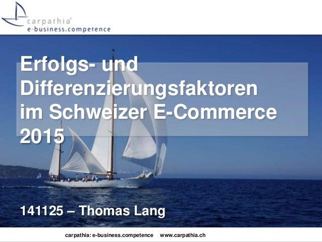 Erfolgs- und  Differenzierungsfaktoren  im Schweizer E-Commerce  2015  141125 – Thomas Lang  carpathia: e-business.compete...