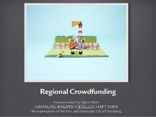 Regional Crowdfundirig  A presentation by Egbert RUi'1i  HAM BU RCi KREATIV GESELLSCHAI-_| — MBH An organization oFthe Fre...