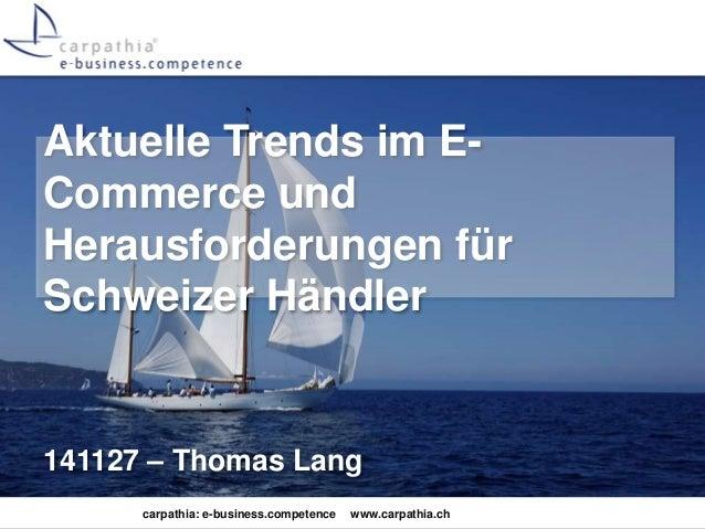 Aktuelle Trends im E-Commerce  und  Herausforderungen für  Schweizer Händler  141127 – Thomas Lang  carpathia: e-business....