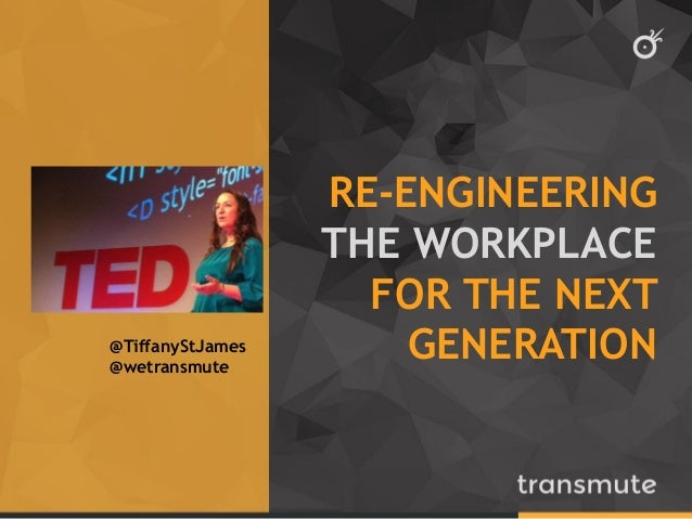 RE-ENGINEERING THE WORKPLACE FOR THE NEXT GENERATION  @TiffanyStJames  @wetransmute