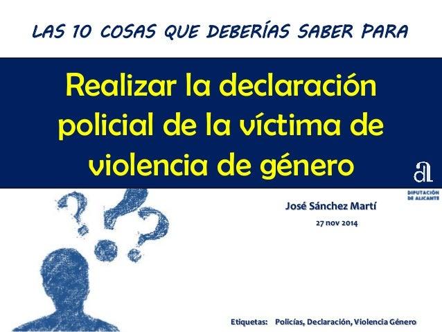 Realizar la declaración policial de la víctima de violencia de género José Sánchez Martí 27 nov 2014 LAS 10 COSAS QUE DEBE...