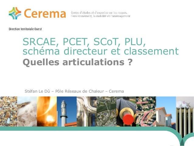Direction territoriale Ouest  SRCAE, PCET, SCoT, PLU,  schéma directeur et classement  Quelles articulations ?  Stéfan Le ...